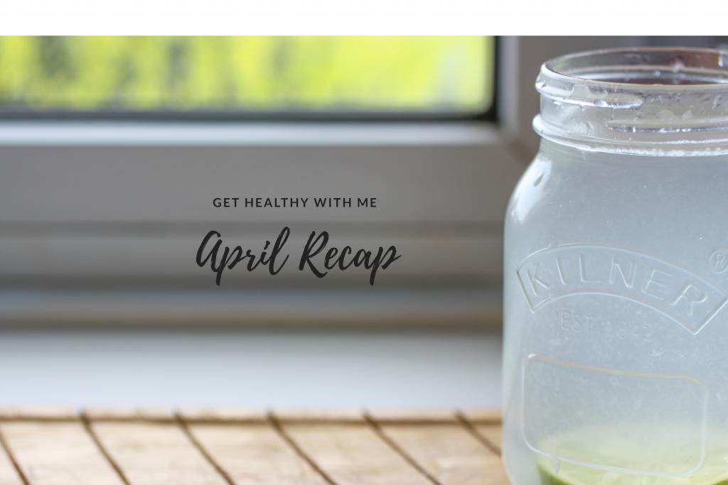 Get Healthy with Me | April Recap