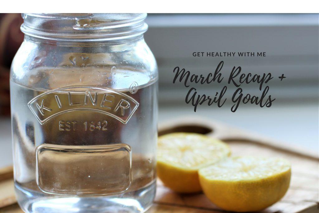 Get Healthy With Me   March Recap + April Goals